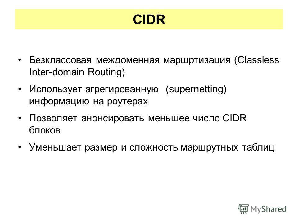 CIDR Безклассовая междоменная маршртизация (Classless Inter-domain Routing) Использует агрегированную (supernetting) информацию на роутерах Позволяет анонсировать меньшее число CIDR блоков Уменьшает размер и сложность маршрутных таблиц