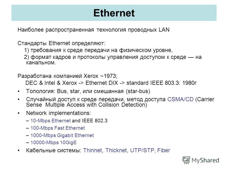 Ethernet Наиболее распространенная технология проводных LAN Стандарты Ethernet определяют: 1) требования к среде передачи на физическом уровне, 2) формат кадров и протоколы управления доступом к среде на канальном. Разработана компанией Xerox ~1973;
