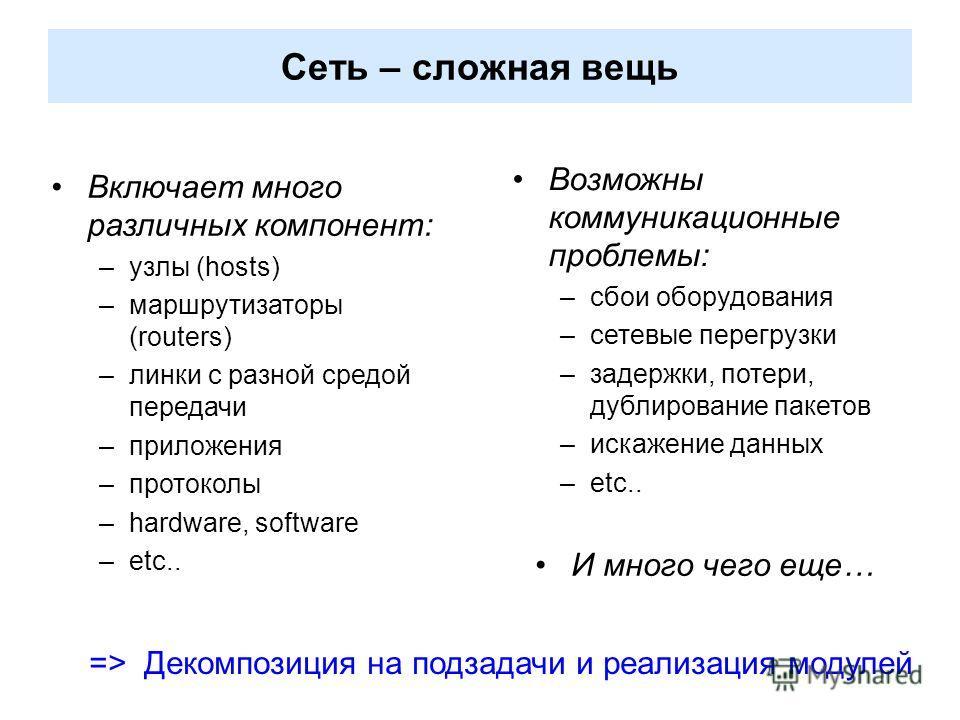 Cеть – сложная вещь Включает много различных компонент: –узлы (hosts) –маршрутизаторы (routers) –линки с разной средой передачи –приложения –протоколы –hardware, software –etc.. Возможны коммуникационные проблемы: –сбои оборудования –сетевые перегруз