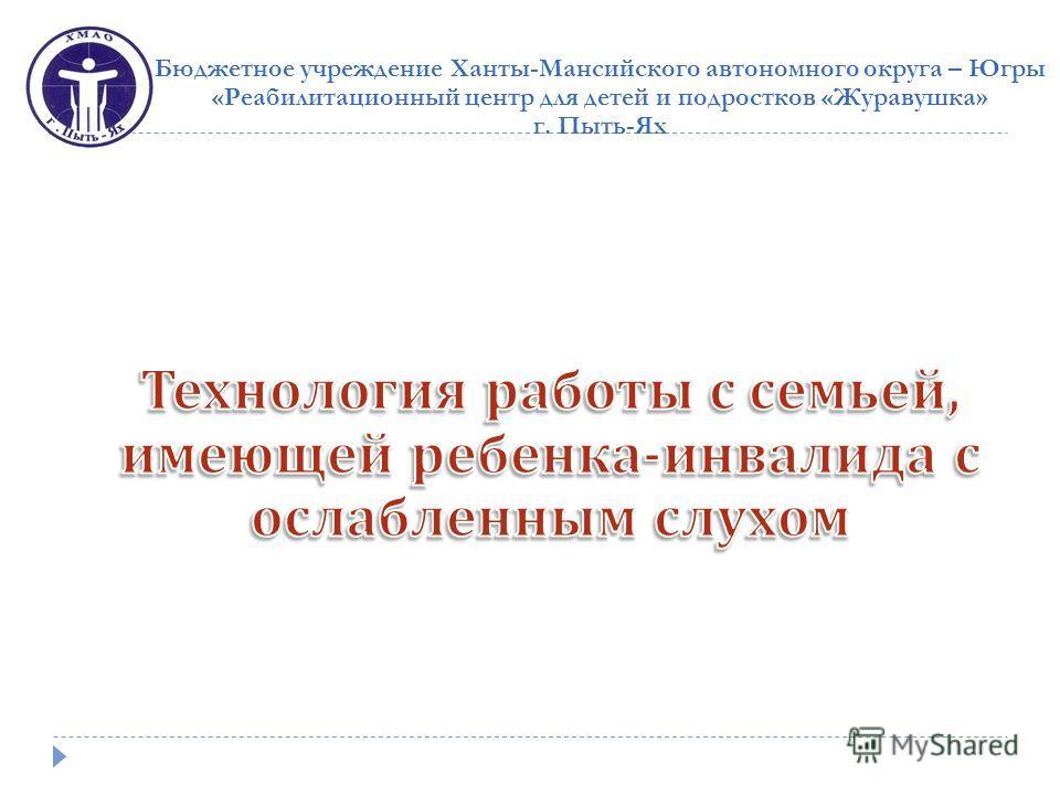 Бюджетное учреждение Ханты-Мансийского автономного округа – Югры «Реабилитационный центр для детей и подростков «Журавушка» г. Пыть-Ях