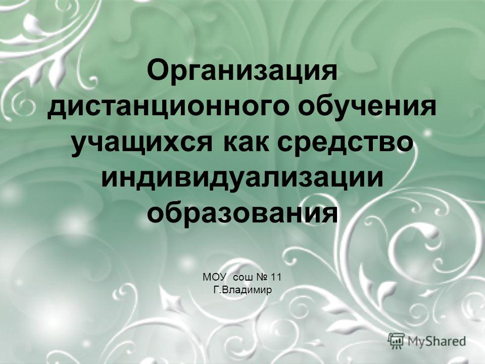Организация дистанционного обучения учащихся как средство индивидуализации образования МОУ сош 11 Г.Владимир