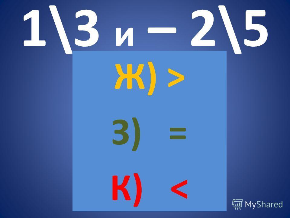 1\3 и – 2\5 Ж) > З) = К)