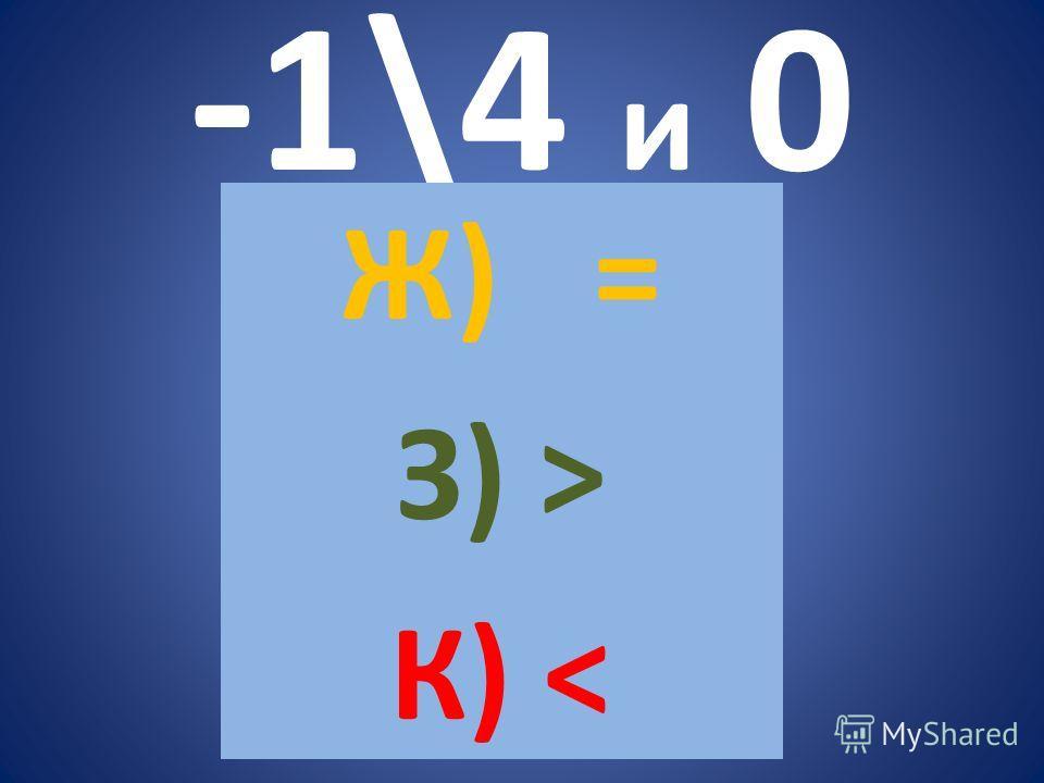 -1\4 и 0 Ж) = З) > К)