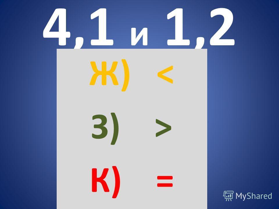 4,1 и 1,2 Ж) < З) > К) =