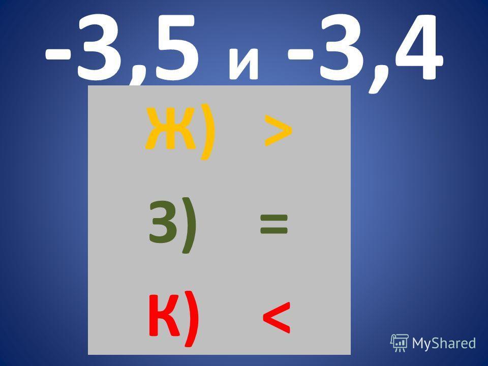 -3,5 и -3,4 Ж) > З) = К)