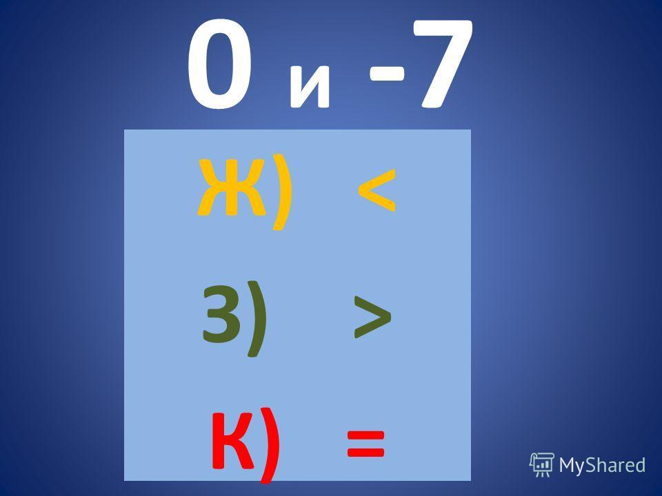 0 и -7 Ж) < З) > К) =