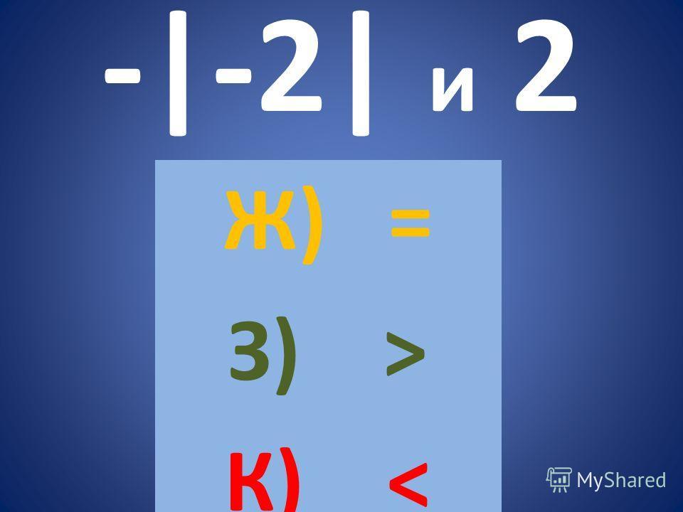 -|-2| и 2 Ж) = З) > К)