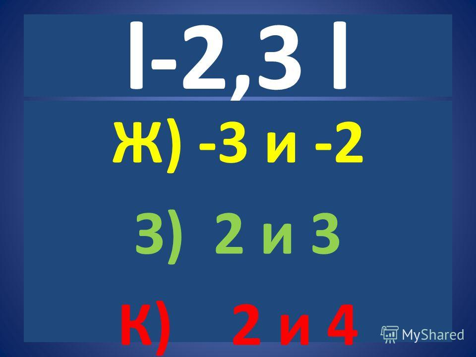 l-2,3 l Ж) -3 и -2 З) 2 и 3 К) 2 и 4