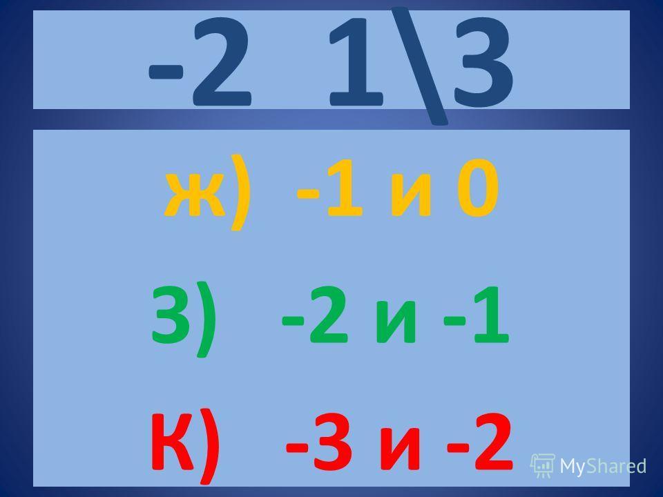 -2 1\3 ж) -1 и 0 З) -2 и -1 К) -3 и -2