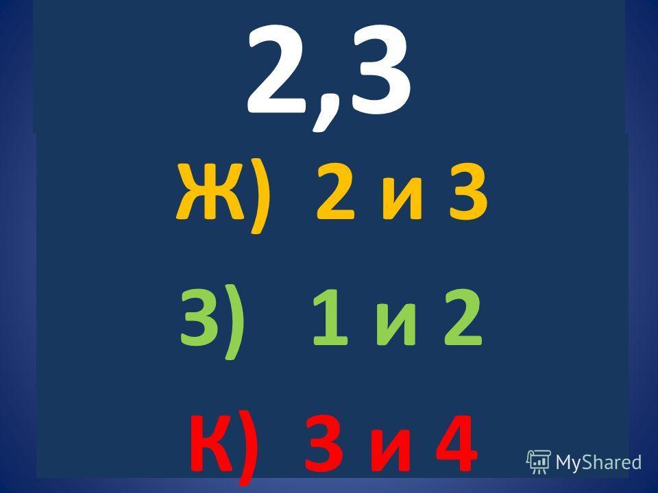 2,3 Ж) 2 и 3 З) 1 и 2 К) 3 и 4