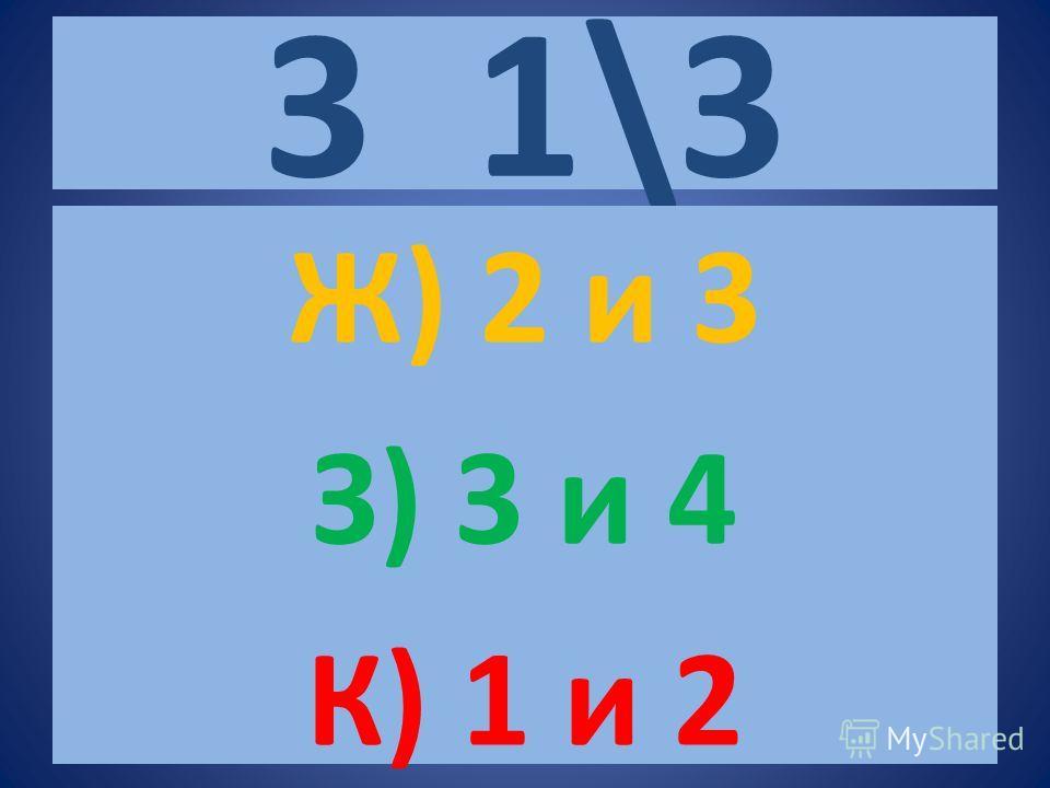 3 1\3 Ж) 2 и 3 З) 3 и 4 К) 1 и 2
