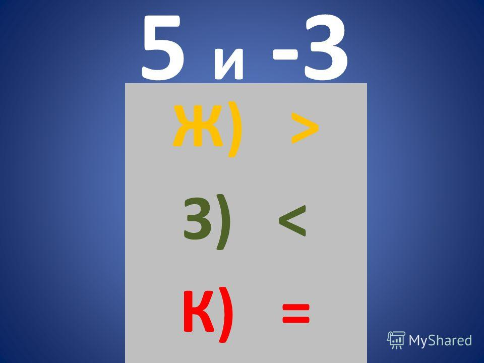 5 и -3 Ж) > З) < К) =