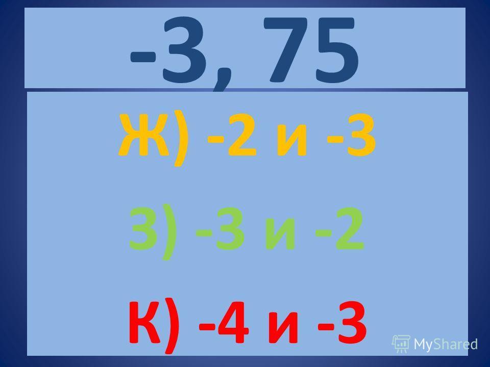 -3, 75 Ж) -2 и -3 З) -3 и -2 К) -4 и -3