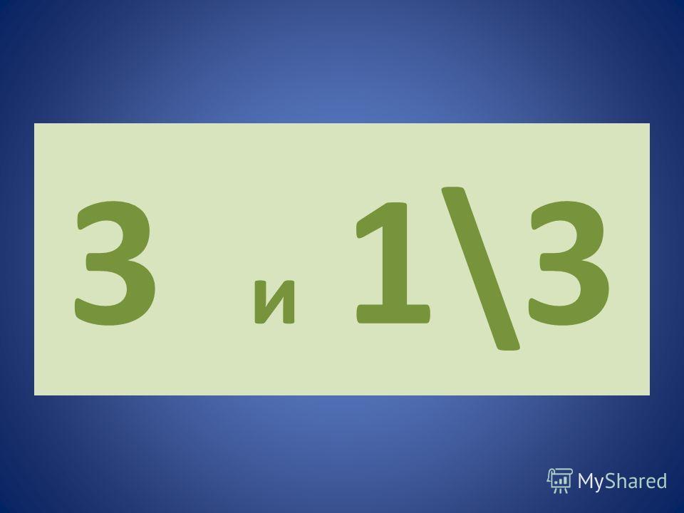 3 и 1\3