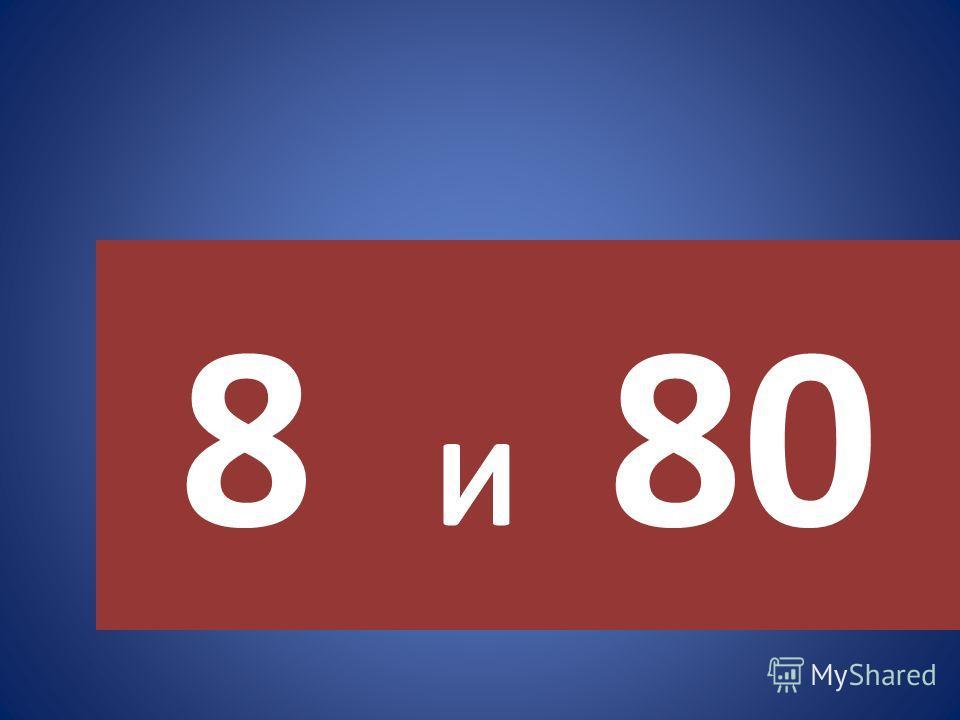 8 И 80