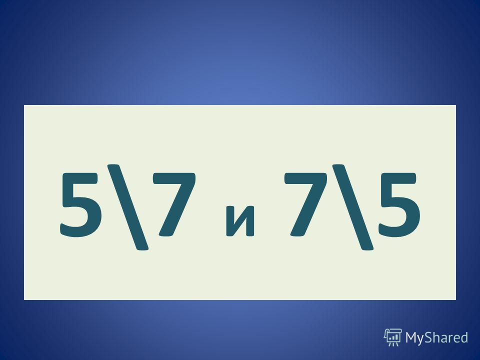 5\7 и 7\5
