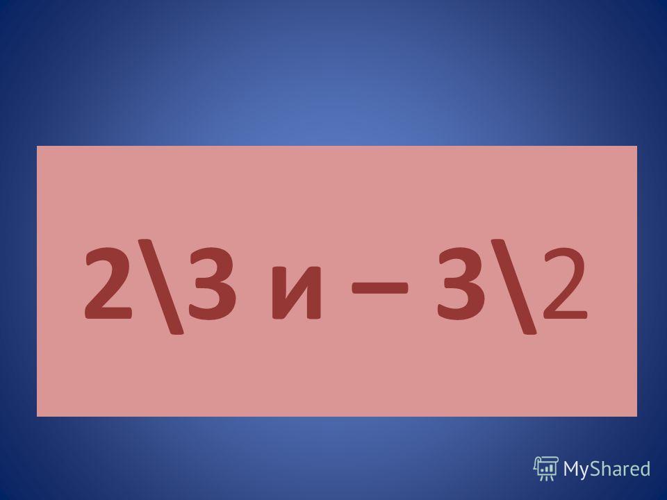 2\3 и – 3\2