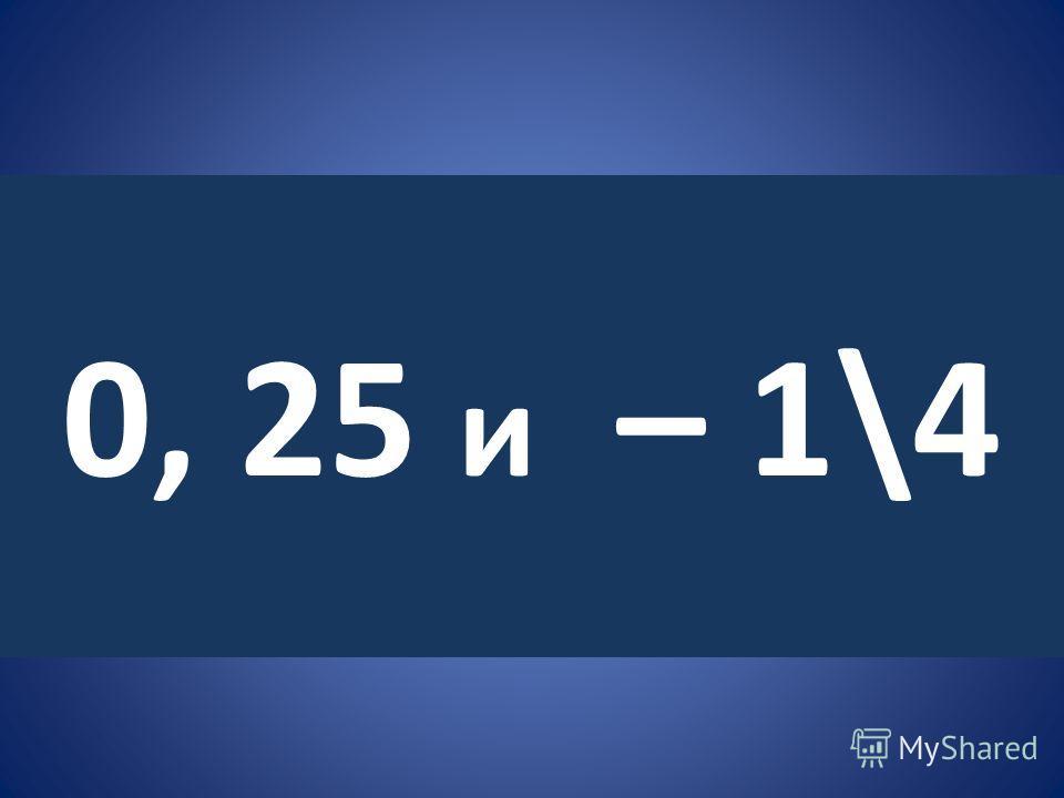 0, 25 и – 1\4