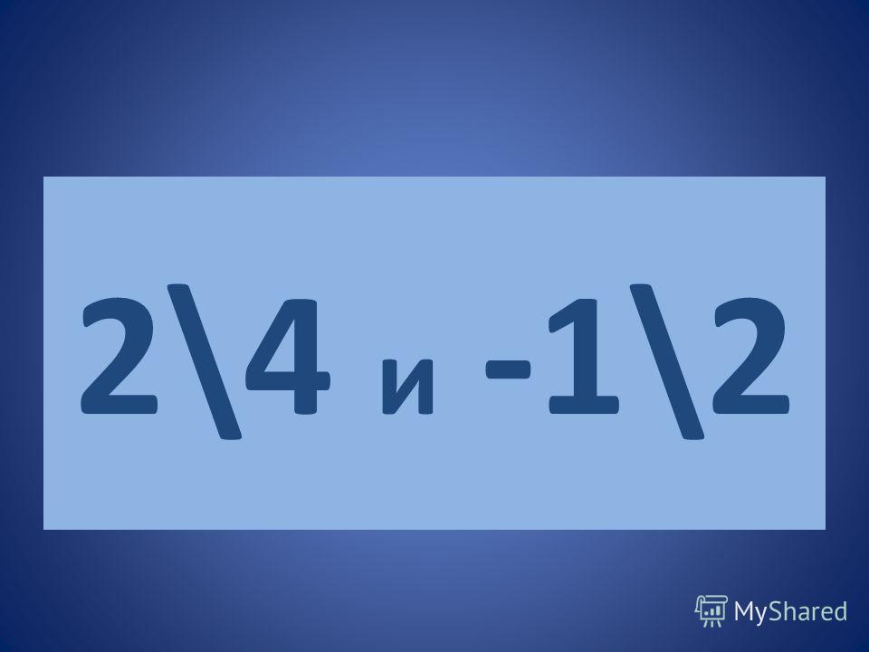2\4 и -1\2