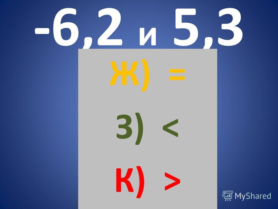 -6,2 и 5,3 Ж) = З) < К) >