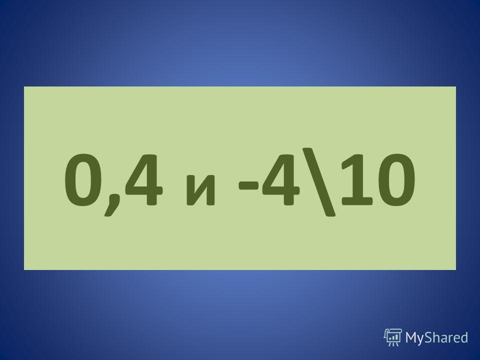0,4 и -4\10