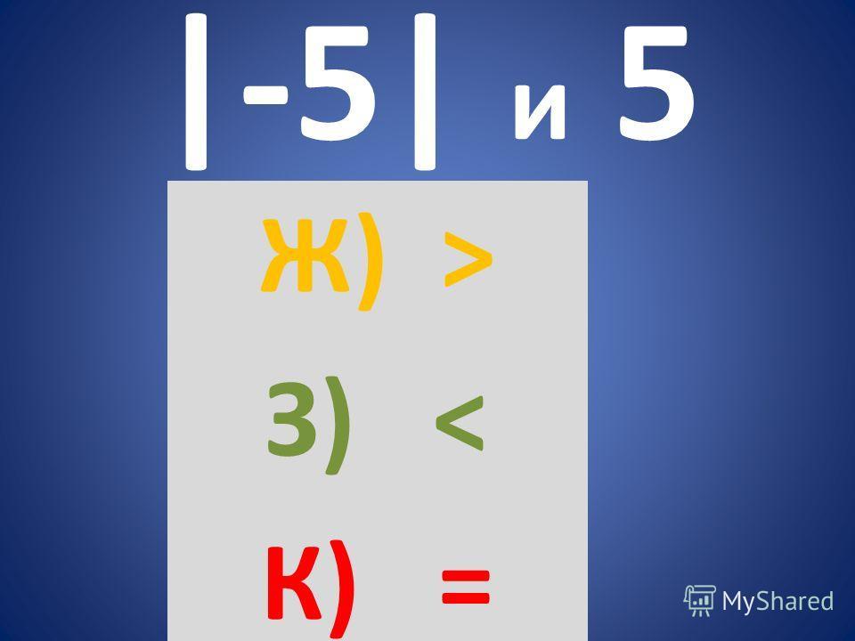 |-5| и 5 Ж) > З) < К) =