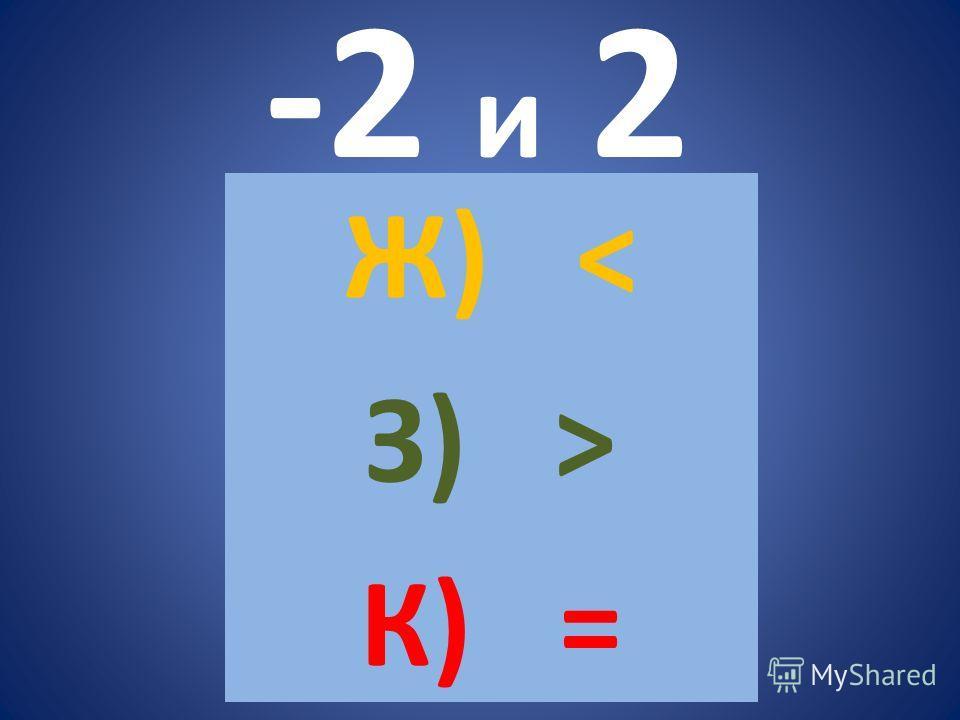 -2 и 2 Ж) < З) > К) =