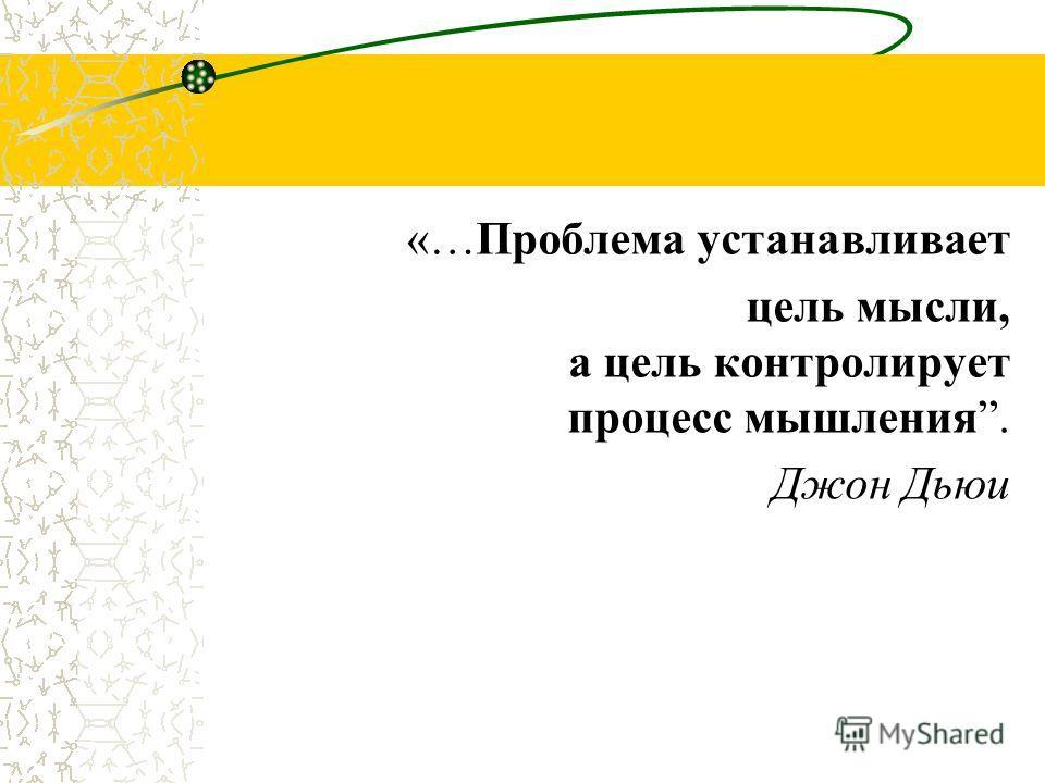 «…Проблема устанавливает цель мысли, а цель контролирует процесс мышления. Джон Дьюи