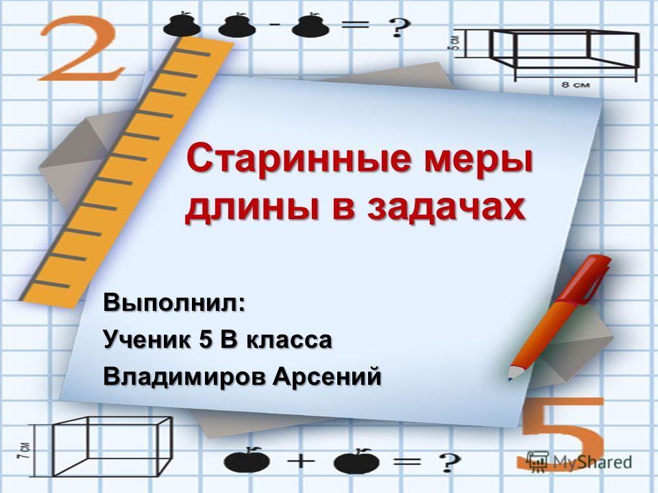 Старинные меры длины в задачах Выполнил: Ученик 5 В класса Владимиров Арсений