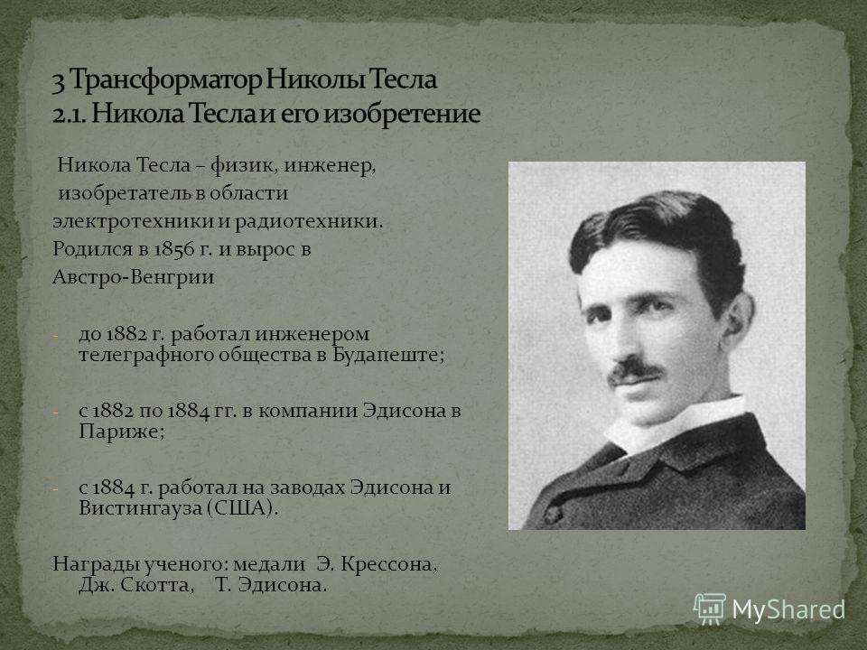Никола Тесла – физик, инженер, изобретатель в области электротехники и радиотехники. Родился в 1856 г. и вырос в Австро-Венгрии - до 1882 г. работал инженером телеграфного общества в Будапеште; - с 1882 по 1884 гг. в компании Эдисона в Париже; - с 18