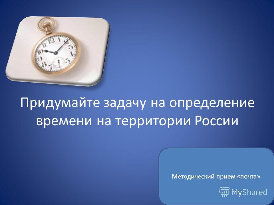 Придумайте задачу на определение времени на территории России Методический прием «почта»