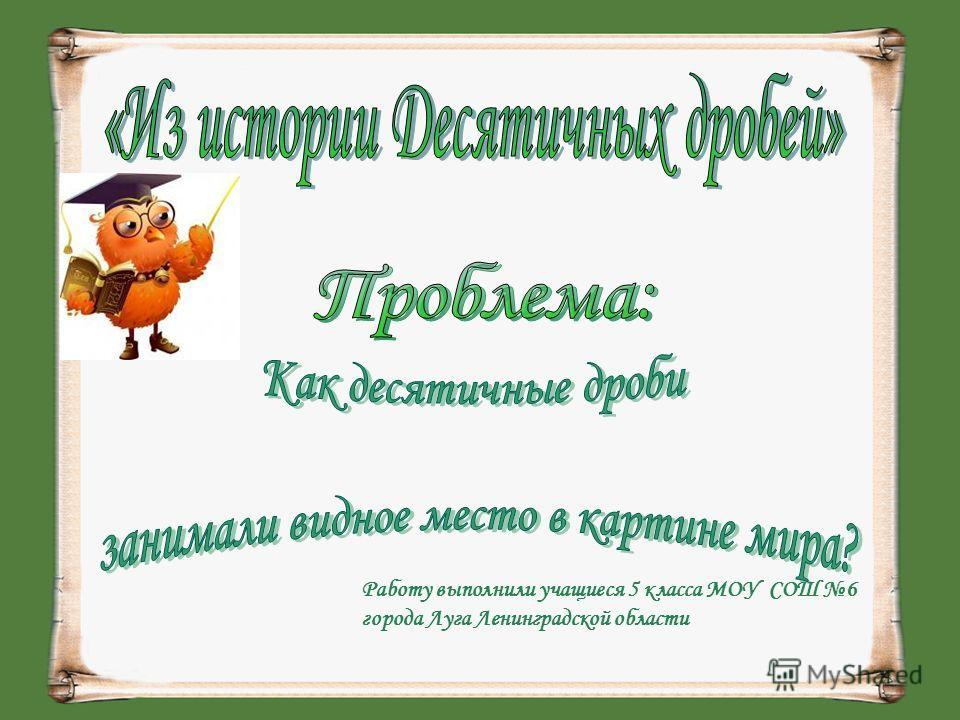Работу выполнили учащиеся 5 класса МОУ СОШ 6 города Луга Ленинградской области