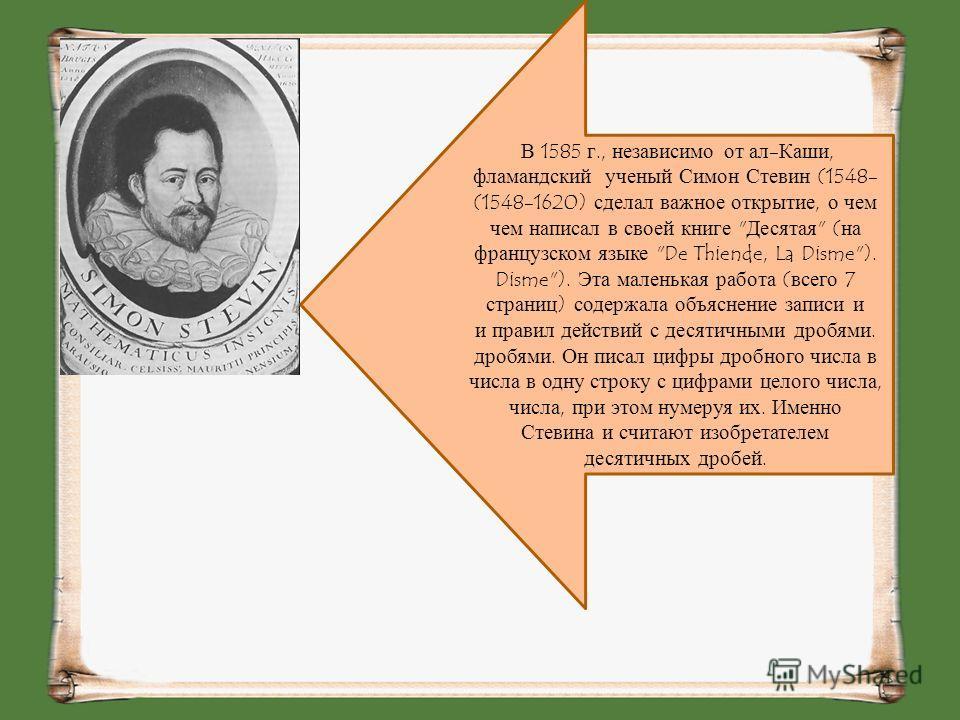 В 1585 г., независимо от ал-Каши, фламандский ученый Симон Стевин (1548-1620) сделал важное открытие, о чем написал в своей книге