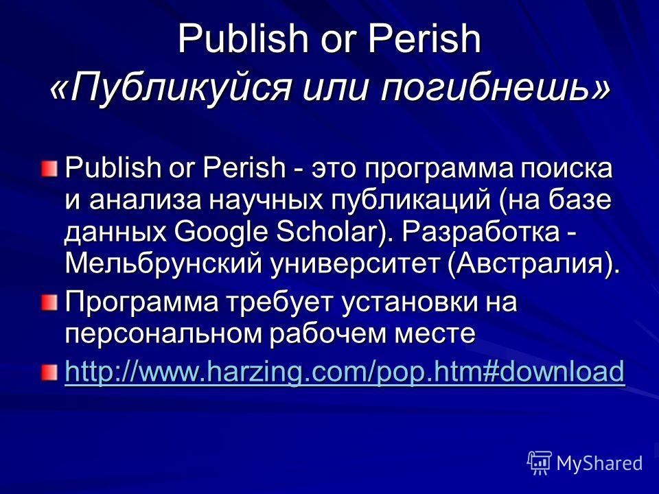 Publish or Perish «Публикуйся или погибнешь» Publish or Perish - это программа поиска и анализа научных публикаций (на базе данных Google Scholar). Разработка - Мельбрунский университет (Австралия). Программа требует установки на персональном рабочем