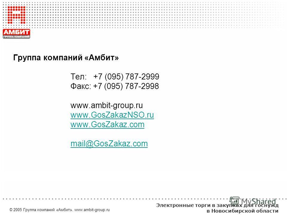 © 2005 Группа компаний «Амбит». www.ambit-group.ru Электронные торги в закупках для госнужд в Новосибирской области Группа компаний «Амбит» Тел: +7 (095) 787-2999 Факс: +7 (095) 787-2998 www.ambit-group.ru www.GosZakazNSO.ru www.GosZakaz.com mail@Gos