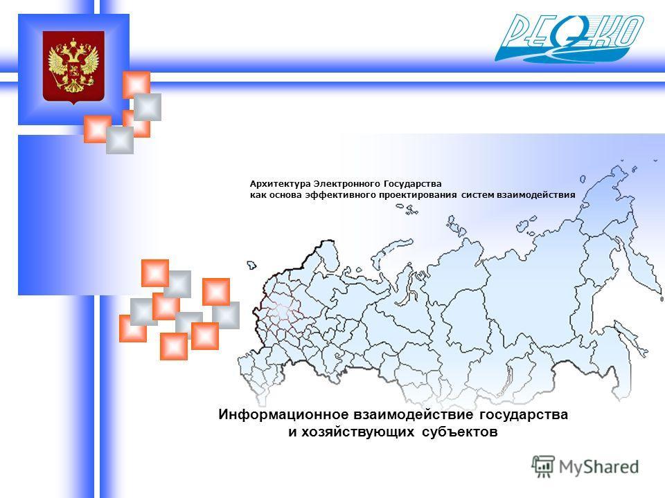Информационное взаимодействие государства и хозяйствующих субъектов Архитектура Электронного Государства как основа эффективного проектирования систем взаимодействия