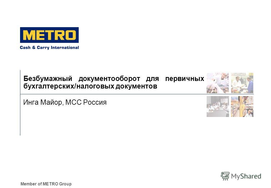 Member of METRO Group Безбумажный документооборот для первичных бухгалтерских/налоговых документов Инга Майор, МСС Россия