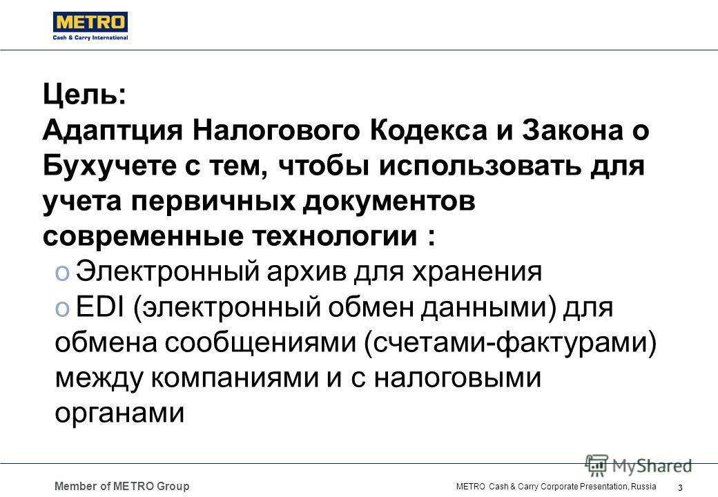 Member of METRO Group 3 METRO Cash & Carry Corporate Presentation, Russia Цель: Адаптция Налогового Кодекса и Закона о Бухучете с тем, чтобы использовать для учета первичных документов современные технологии : o Электронный архив для хранения o EDI (