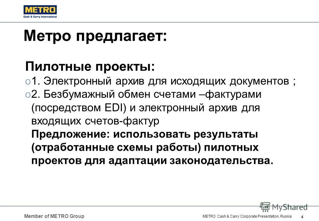 Member of METRO Group 4 METRO Cash & Carry Corporate Presentation, Russia Метро предлагает: Пилотные проекты: o 1. Электронный архив для исходящих документов ; o 2. Безбумажный обмен счетами –фактурами (посредством EDI) и электронный архив для входящ