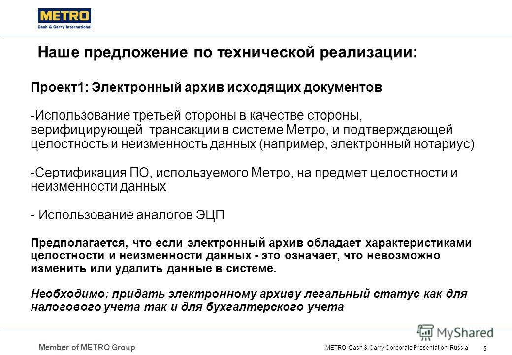 Member of METRO Group 5 METRO Cash & Carry Corporate Presentation, Russia Наше предложение по технической реализации: Проект1: Электронный архив исходящих документов -Использование третьей стороны в качестве стороны, верифицирующей трансакции в систе