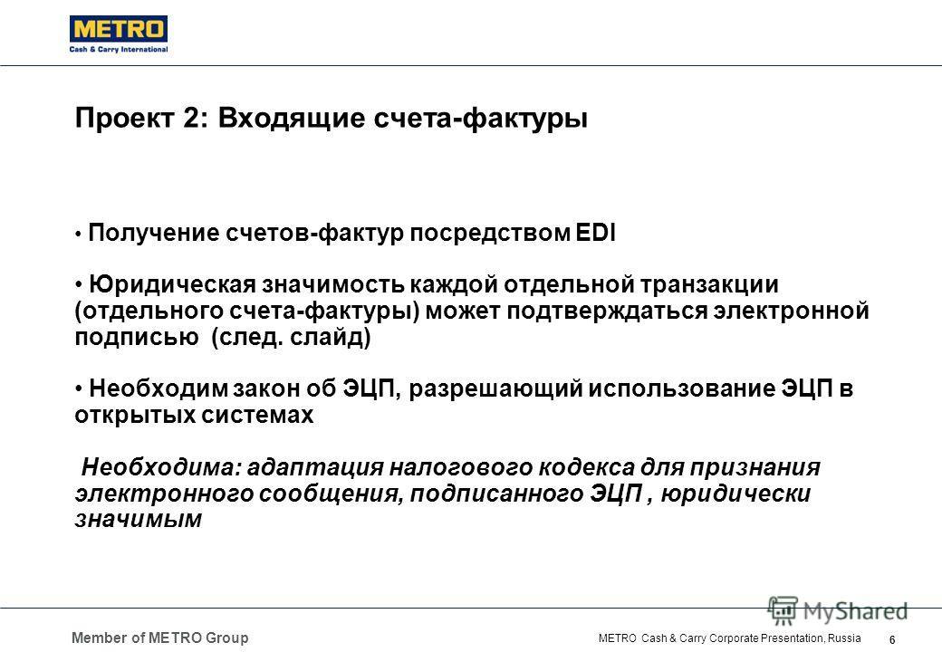 Member of METRO Group 6 METRO Cash & Carry Corporate Presentation, Russia Проект 2: Входящие счета-фактуры Получение счетов-фактур посредством EDI Юридическая значимость каждой отдельной транзакции (отдельного счета-фактуры) может подтверждаться элек