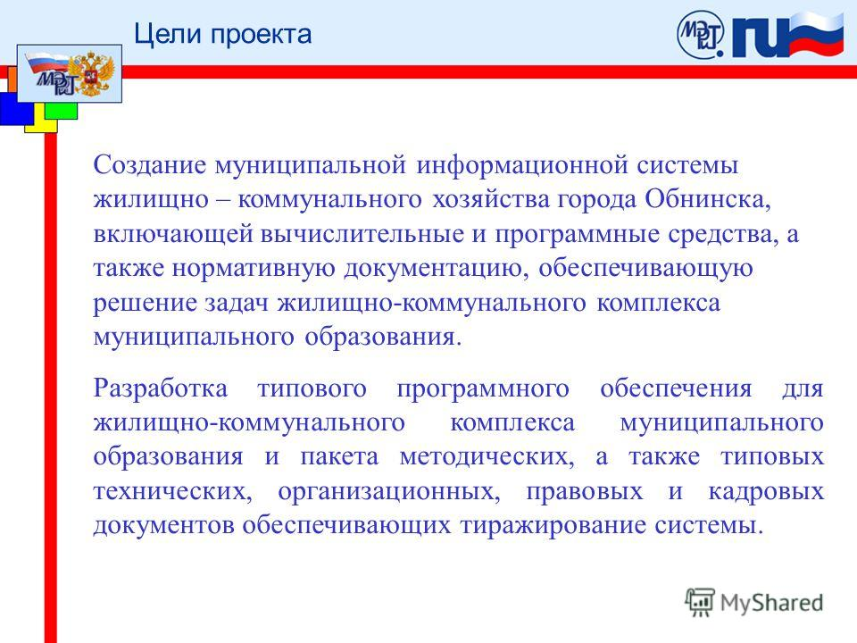Цели проекта Создание муниципальной информационной системы жилищно – коммунального хозяйства города Обнинска, включающей вычислительные и программные средства, а также нормативную документацию, обеспечивающую решение задач жилищно-коммунального компл