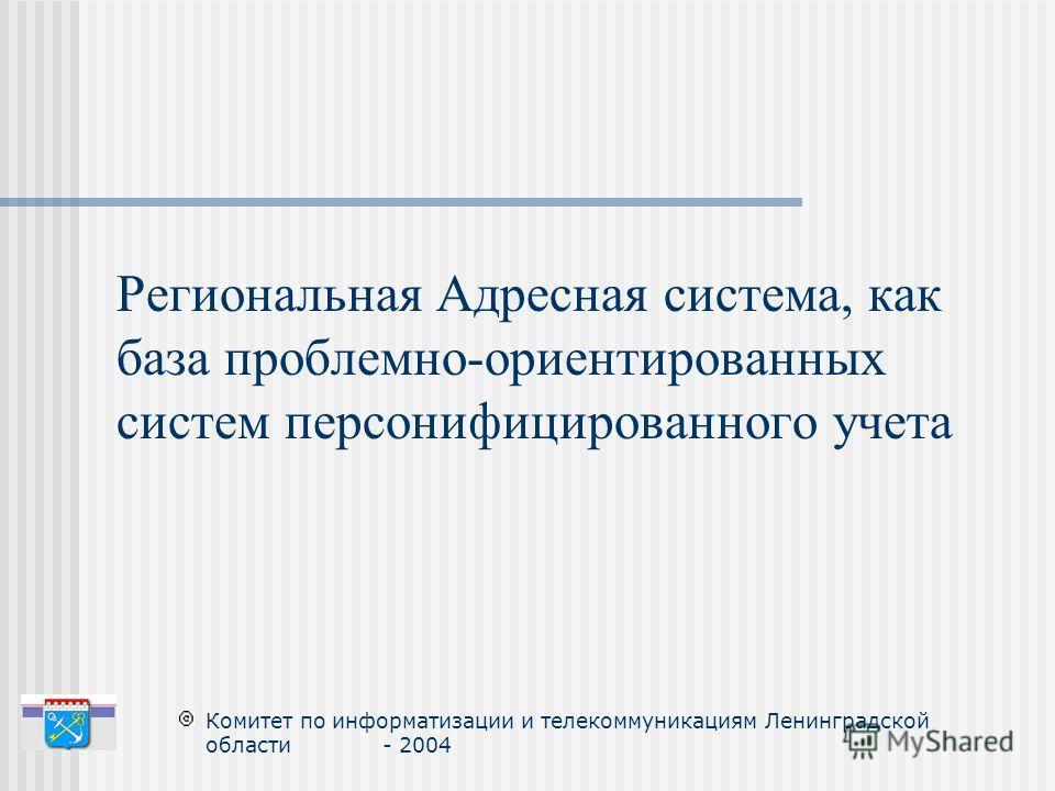 Комитет по информатизации и телекоммуникациям Ленинградской области - 2004 Региональная Адресная система, как база проблемно-ориентированных систем персонифицированного учета