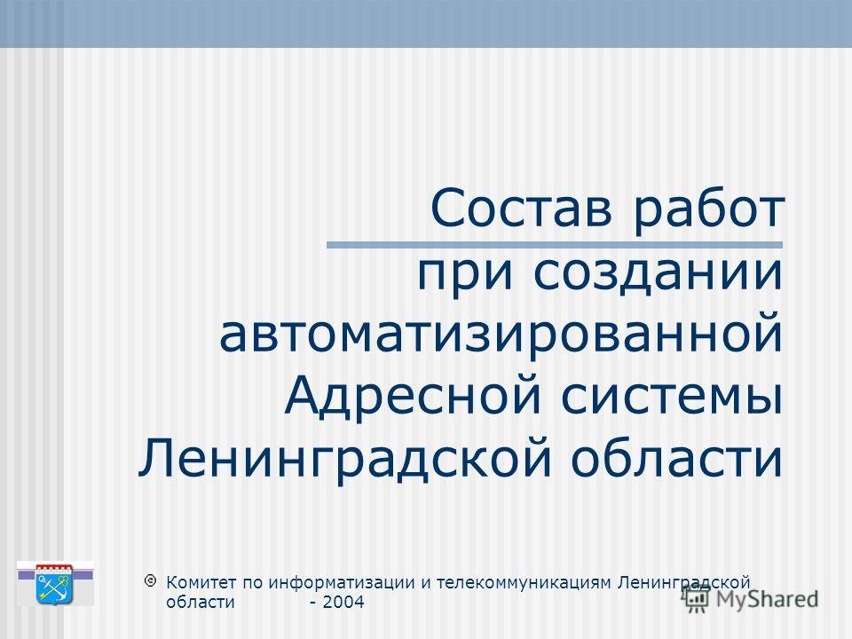 Состав работ при создании автоматизированной Адресной системы Ленинградской области Комитет по информатизации и телекоммуникациям Ленинградской области - 2004