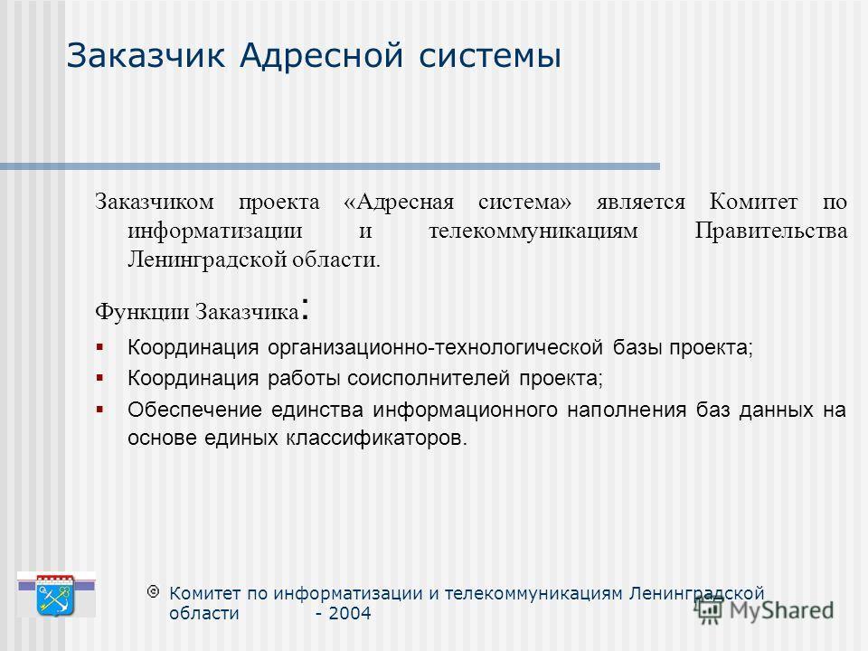 Заказчиком проекта «Адресная система» является Комитет по информатизации и телекоммуникациям Правительства Ленинградской области. Функции Заказчика : Координация организационно-технологической базы проекта; Координация работы соисполнителей проекта;