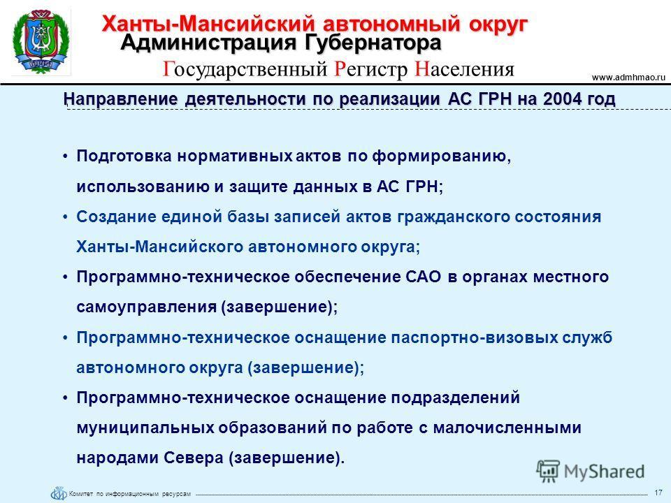 Ханты-Мансийский автономный округ www.admhmao.ru Комитет по информационным ресурсам Администрация Губернатора Государственный Регистр Населения 17 Направление деятельности по реализации АС ГРН на 2004 год Подготовка нормативных актов по формированию,
