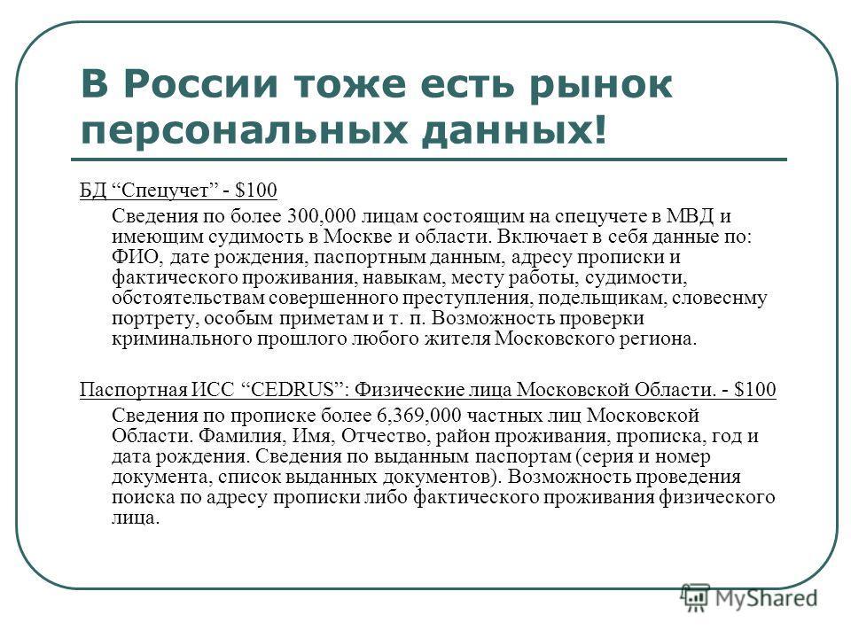 В России тоже есть рынок персональных данных! БД Спецучет - $100 Сведения по более 300,000 лицам состоящим на спецучете в МВД и имеющим судимость в Москве и области. Включает в себя данные по: ФИО, дате рождения, паспортным данным, адресу прописки и