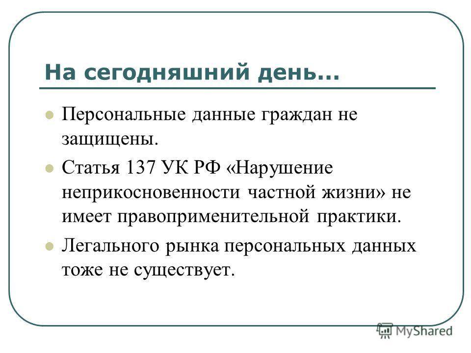 На сегодняшний день... Персональные данные граждан не защищены. Статья 137 УК РФ «Нарушение неприкосновенности частной жизни» не имеет правоприменительной практики. Легального рынка персональных данных тоже не существует.