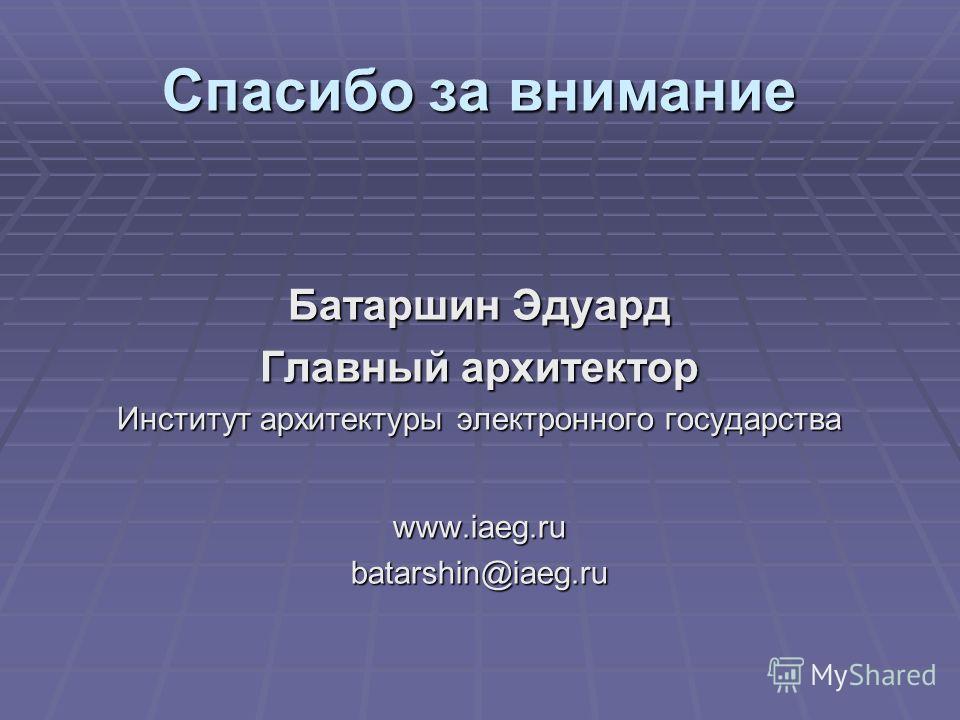 Спасибо за внимание Батаршин Эдуард Главный архитектор Институт архитектуры электронного государства www.iaeg.rubatarshin@iaeg.ru