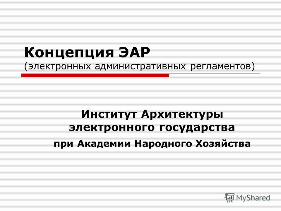 Концепция ЭАР (электронных административных регламентов) Институт Архитектуры электронного государства при Академии Народного Хозяйства
